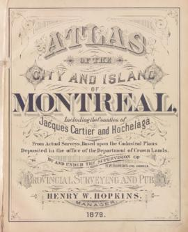 Atlas of the city and island of Montreal, including the counties of Jacques Cartier and Hochelaga from actual surveys, based upon the cadastral plans deposited in the office of the department of Crown Lands / By and under the supervision of H.W. Hopkins, civil engineer . - 1879